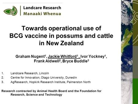 Towards operational use of BCG vaccine in possums and cattle in New Zealand Graham Nugent 1, Jackie Whitford 1, Ivor Yockney 1, Frank Aldwell 2, Bryce.