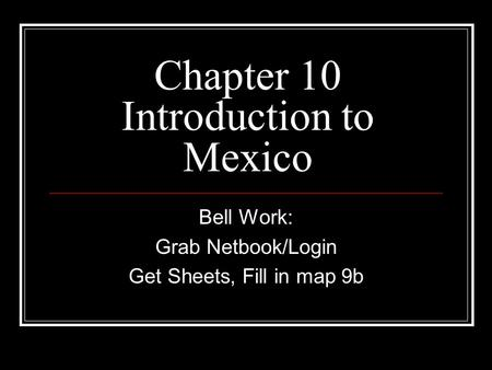 Chapter 10 Introduction to Mexico Bell Work: Grab Netbook/Login Get Sheets, Fill in map 9b.