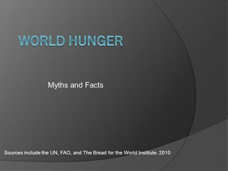 Myths and Facts Sources include the UN, FAO, and The Bread for the World Institute. 2010.