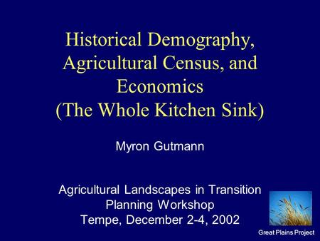 Great Plains Project Historical Demography, Agricultural Census, and Economics (The Whole Kitchen Sink) Myron Gutmann Agricultural Landscapes in Transition.