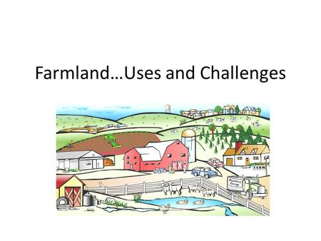 Farmland…Uses and Challenges. Farmlands: Land that is used to grow crops and fruit The United States contains more than 100 million hectares of farmland.