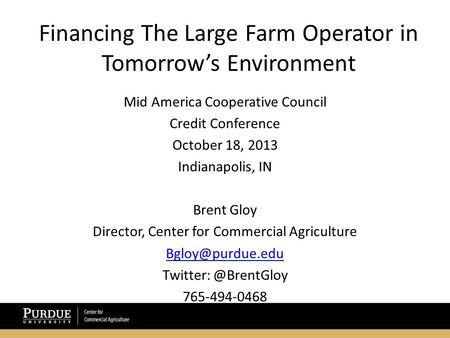 Financing The Large Farm Operator in Tomorrow's Environment Mid America Cooperative Council Credit Conference October 18, 2013 Indianapolis, IN Brent Gloy.