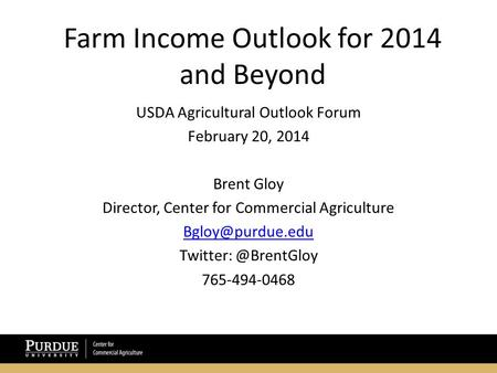 Farm Income Outlook for 2014 and Beyond USDA Agricultural Outlook Forum February 20, 2014 Brent Gloy Director, Center for Commercial Agriculture