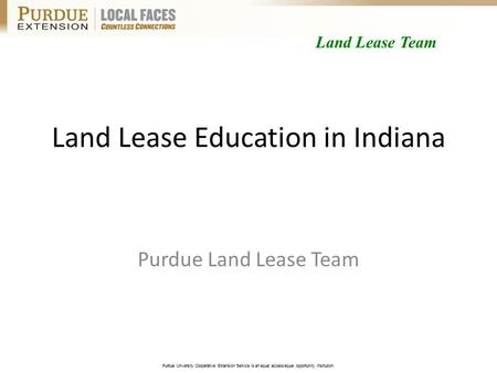 Purdue University Cooperative Extension Service is an equal access/equal opportunity institution. Land Lease Education in Indiana Purdue Land Lease Team.
