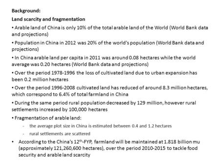 Background: Land scarcity and fragmentation Arable land of China is only 10% of the total arable land of the World (World Bank data and projections) Population.