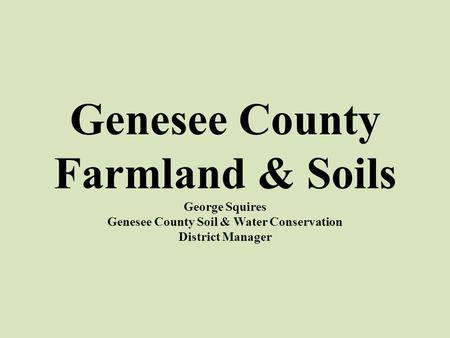 Genesee County Farmland & Soils George Squires Genesee County Soil & Water Conservation District Manager.