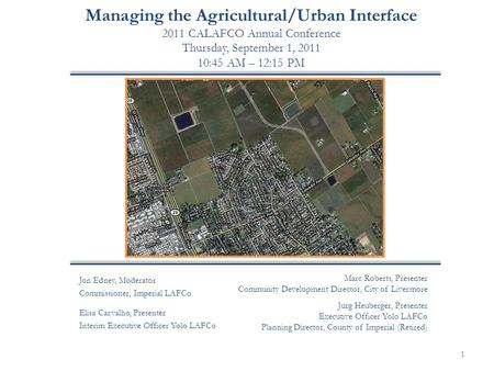 Managing the Agricultural/Urban Interface 2011 CALAFCO Annual Conference Thursday, September 1, 2011 10:45 AM – 12:15 PM 1 Jon Edney, Moderator Commissioner,