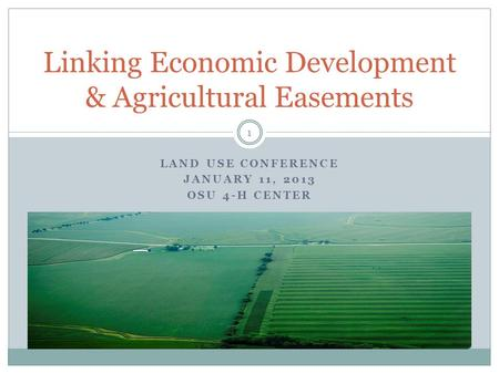 LAND USE CONFERENCE JANUARY 11, 2013 OSU 4-H CENTER Linking Economic Development & Agricultural Easements 1.