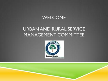 WELCOME URBAN AND RURAL SERVICE MANAGEMENT COMMITTEE.