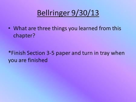 Bellringer 9/30/13 What are three things you learned from this chapter? *Finish Section 3-5 paper and turn in tray when you are finished.