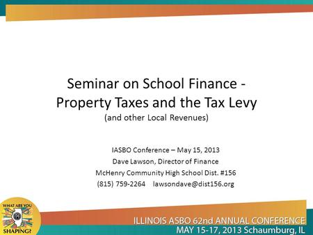 Seminar on School Finance - Property Taxes and the Tax Levy (and other Local Revenues) IASBO Conference – May 15, 2013 Dave Lawson, Director of Finance.