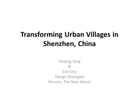 Transforming Urban Villages in Shenzhen, China Yinqing Tang & Erin Cho Design Strategies Parsons, The New School.