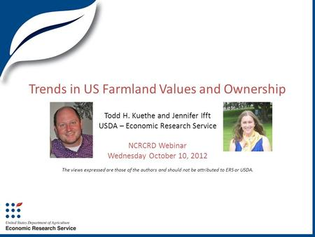 Trends in US Farmland Values and Ownership Todd H. Kuethe and Jennifer Ifft USDA – Economic Research Service NCRCRD Webinar Wednesday October 10, 2012.