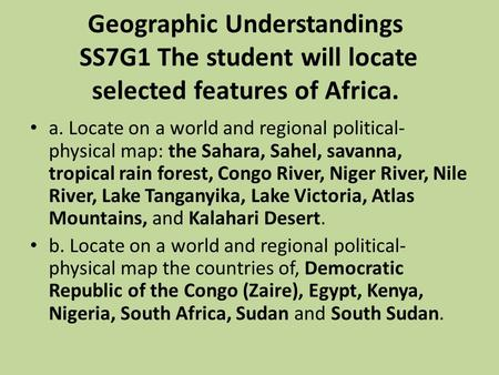 Geographic Understandings SS7G1 The student will locate selected features of Africa. a. Locate on a world and regional political-physical map: the Sahara,