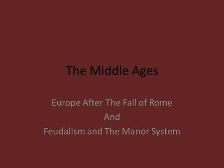 The Middle Ages Europe After The Fall of Rome And Feudalism and The Manor System.
