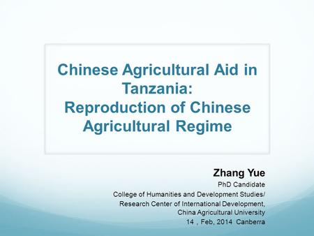 Chinese Agricultural Aid in Tanzania: Reproduction of Chinese Agricultural Regime Zhang Yue PhD Candidate College of Humanities and Development Studies/