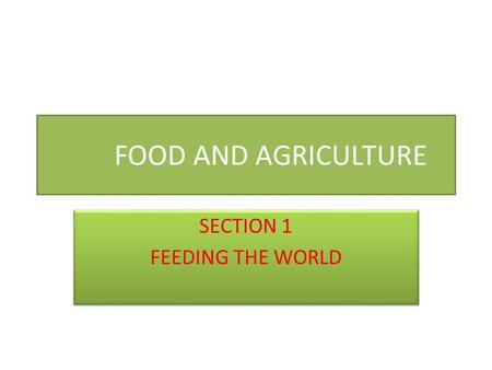 FOOD AND AGRICULTURE SECTION 1 FEEDING THE WORLD SECTION 1 FEEDING THE WORLD.