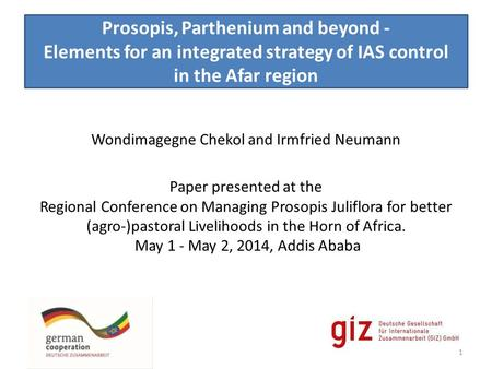 Prosopis, Parthenium and beyond - Elements for an integrated strategy of IAS control in the Afar region Wondimagegne Chekol and Irmfried Neumann Paper.