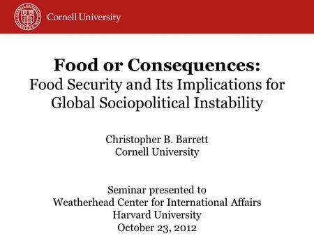 <strong>Food</strong> or Consequences: <strong>Food</strong> <strong>Security</strong> and Its Implications for Global Sociopolitical Instability Christopher B. Barrett Cornell University Seminar presented.