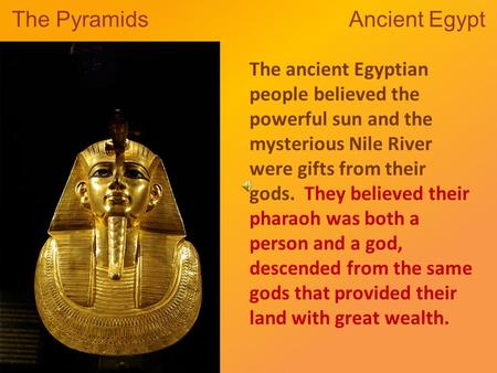 The Pyramids Ancient Egypt The ancient Egyptian people believed the powerful sun and the mysterious Nile River were gifts from their gods. They believed.