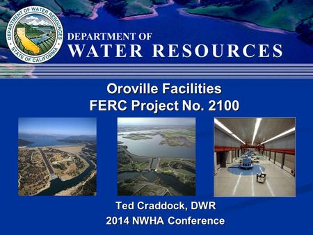 Ted Craddock, DWR 2014 NWHA Conference Oroville Facilities FERC Project No. 2100.