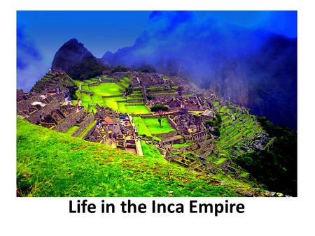 Life in the Inca Empire. Main Idea: In order to unite their huge Empire, Incan rulers set up a highly organized government and society.