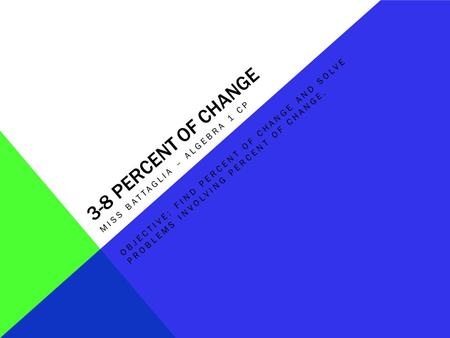 3-8 PERCENT OF CHANGE MISS BATTAGLIA – ALGEBRA 1 CP OBJECTIVE: FIND PERCENT OF CHANGE AND SOLVE PROBLEMS INVOLVING PERCENT OF CHANGE.