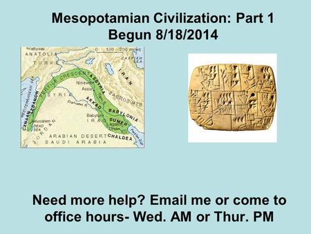 Mesopotamian Civilization: Part 1 Begun 8/18/2014 Need more help? Email me or come to office hours- Wed. AM or Thur. PM.