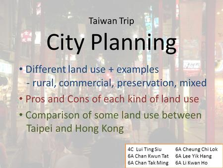 Taiwan Trip City Planning Different land use + examples - rural, commercial, preservation, mixed Pros and Cons of each kind of land use Comparison of some.
