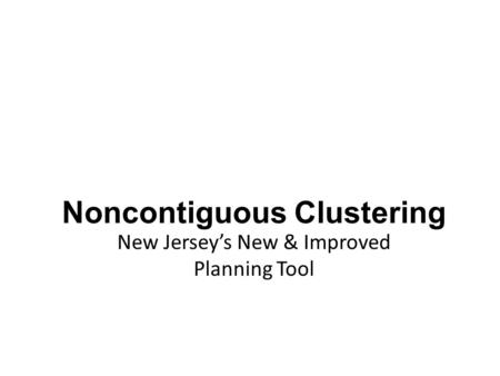 Noncontiguous Clustering New Jersey's New & Improved Planning Tool.