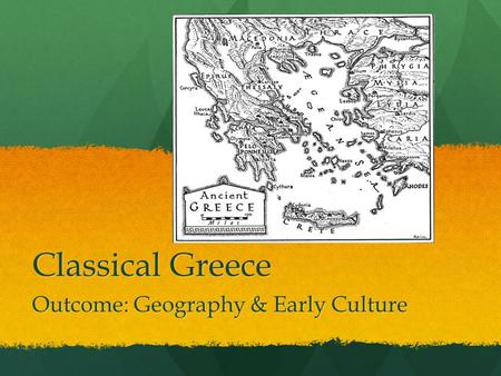 Classical Greece Outcome: Geography & Early Culture.
