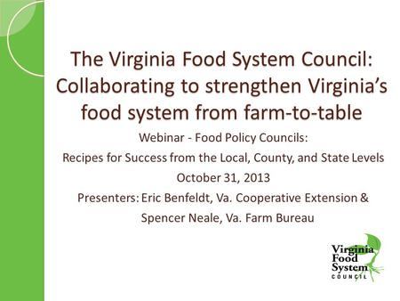 The Virginia Food System Council: Collaborating to strengthen Virginia's food system from farm-to-table Webinar - Food Policy Councils: Recipes for Success.