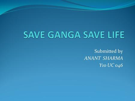 Submitted by ANANT SHARMA Y10 UC 046. Why to save Ganga The Ganga, symbolizes all rivers and water bodies i.e. a culture of pursuit of ethical perfection.