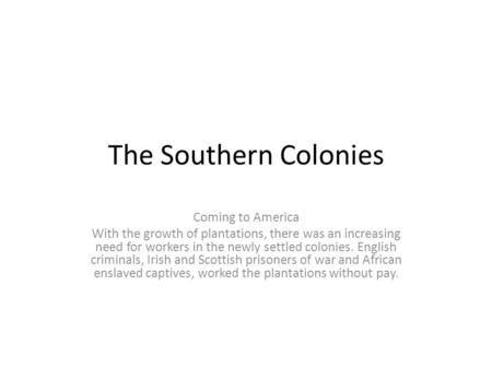 The Southern Colonies Coming to America With the growth of plantations, there was an increasing need for workers in the newly settled colonies. English.