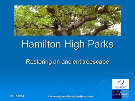 Community and Enterprise Resources Hamilton High Parks Restoring an ancient treescape 31/10/2014.