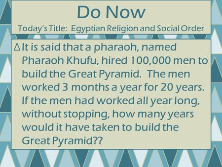 Do Now Today's Title: Egyptian Religion and Social Order ∆It is said that a pharaoh, named Pharaoh Khufu, hired 100,000 men to build the Great Pyramid.