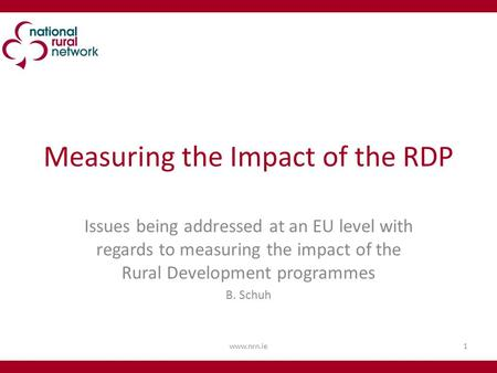 Measuring the Impact of the RDP Issues being addressed at an EU level with regards to measuring the impact of the Rural Development programmes B. Schuh.