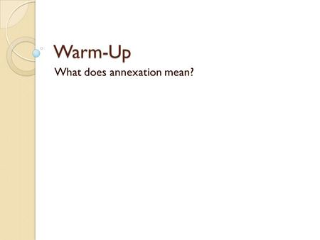 Warm-Up What does annexation mean? Texas was later annexed into the United States.