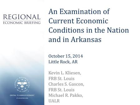 An Examination of Current Economic Conditions in the Nation and in Arkansas October 15, 2014 Little Rock, AR Kevin L. Kliesen, FRB St. Louis Charles S.