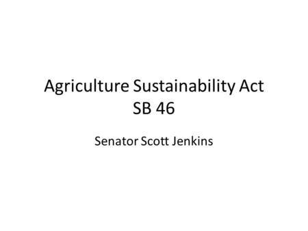 Agriculture Sustainability Act SB 46 Senator Scott Jenkins.