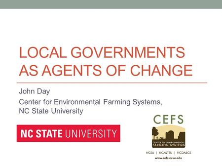 LOCAL GOVERNMENTS AS AGENTS OF CHANGE John Day Center for Environmental Farming Systems, NC State University.