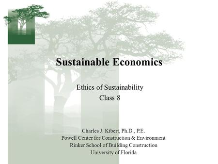 Sustainable Economics Ethics of Sustainability Class 8 Charles J. Kibert, Ph.D., P.E. Powell Center for Construction & Environment Rinker School of Building.