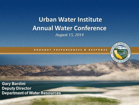 DROUGHT PREPAREDNESS & RESPONSE Urban Water Institute Annual Water Conference August 15, 2014 Urban Water Institute Annual Water Conference August 15,