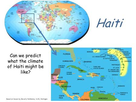 Haiti Can we predict what the climate of Haiti might be like? Based on lesson by Beverly Feldkamp, VLHS, Michigan.