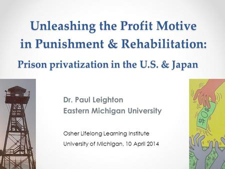 Prison privatization in the U.S. & Japan Dr. Paul Leighton Eastern Michigan University Osher Lifelong Learning Institute University of Michigan, 10 April.