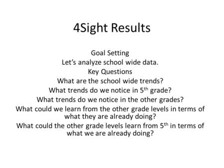 4Sight Results Goal Setting Let's analyze school wide data. Key Questions What are the school wide trends? What trends do we notice in 5 th grade? What.