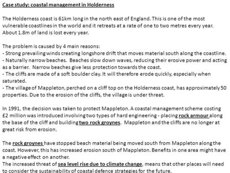 Case study: coastal management in Holderness The Holderness coast is 61km long in the north east of England. This is one of the most vulnerable coastlines.