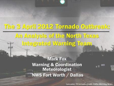 The 3 April 2012 Tornado Outbreak: An Analysis of the North Texas Integrated Warning Team Mark Fox Warning & Coordination Meteorologist NWS Fort Worth.