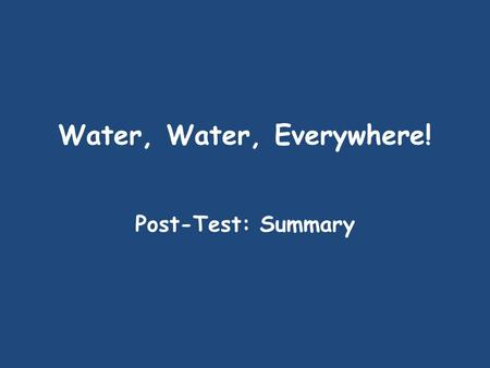 Water, Water, Everywhere! Post-Test: Summary Read the selection; then answer the questions that follow 1. Which is the best one-sentence summary for.
