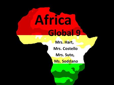 Africa Global 9 Mrs. Hart, Mrs. Costello Mrs. Suto, Ms. Soddano.